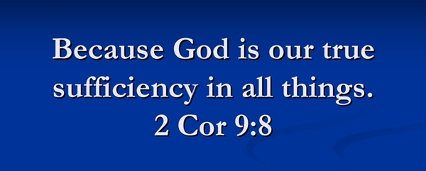 God is our true sufficiency in all things. 2 Cor 9:8