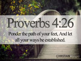 "Proverbs 4:26  ""Ponder the path of thy feet, and let all thy ways be established."""